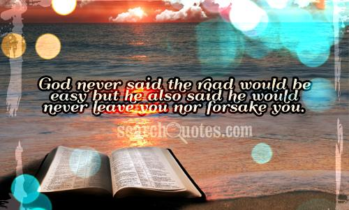 God never said the road would be easy but he also said he would never leave you nor forsake you.