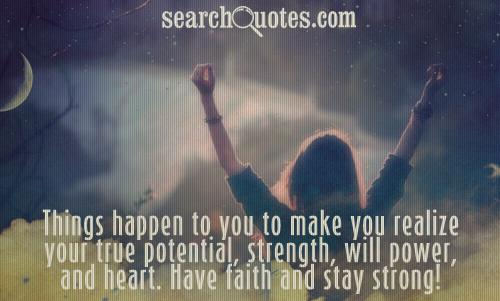 Things happen to you to make you realize your true potential, strength, will power, and heart. Have faith and stay strong!