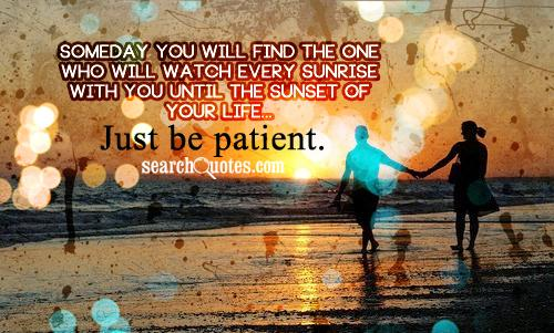 Someday you will find the one who will watch every sunrise with you until the sunset of your life...Just be patient.