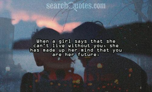 When a girl says that she can't live without you, she has made up her mind that you are her future.