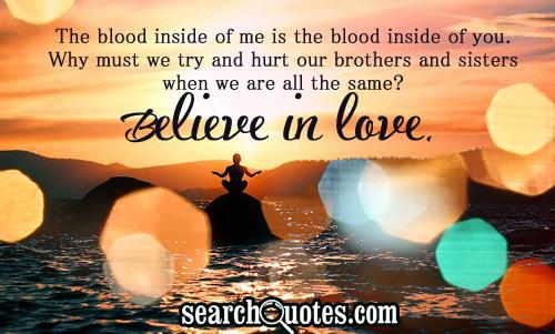 The blood inside of me is the blood inside of you. Why must we try and hurt our brothers and sisters when we are all the same? Believe in love.