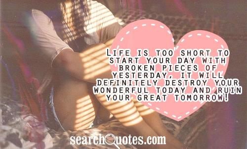 Life is too short to start your day with broken pieces of yesterday, it will definitely destroy your wonderful today and ruin your great tomorrow!