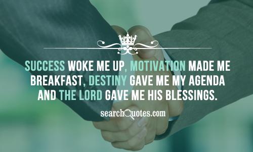 Success woke me up, Motivation made me breakfast, Destiny gave me my agenda and the Lord gave me his blessings.