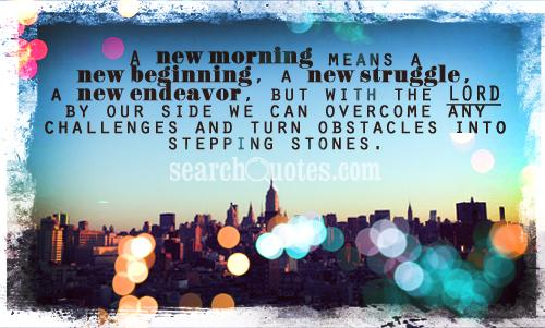 A new morning means a new beginning, a new struggle, a new endeavor, but with the Lord by our side we can overcome any challenges and turn obstacles into stepping stones.