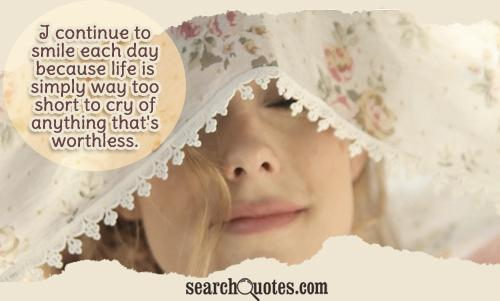 I continue to smile each day because life is simply way too short to cry of anything that's worthless.