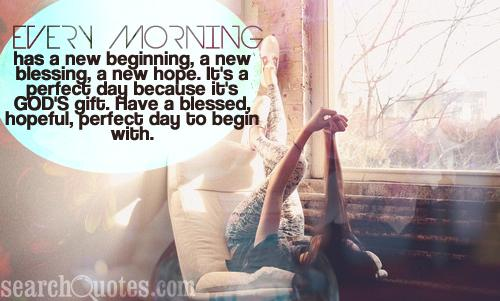 Every morning has a new beginning, a new blessing, a new hope. It's a perfect day because it's God's gift. Have a blessed, hopeful, perfect day to begin with.