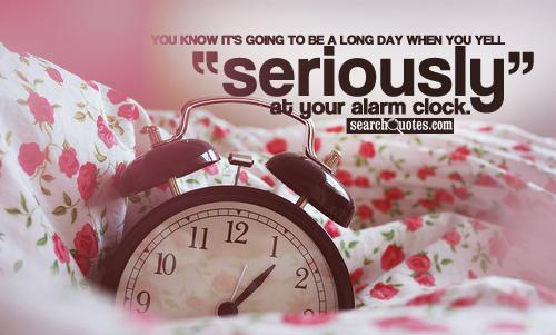 You know it's going to be a long day when you yell 'Seriously?!?' at your alarm clock.