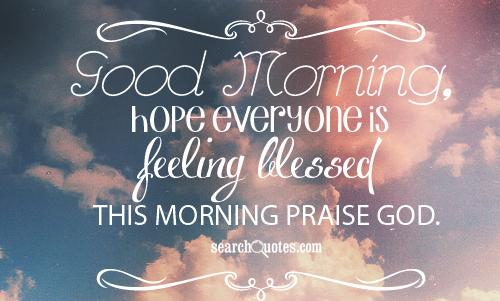 Good Morning, hope everyone is feeling blessed this morning praise God.