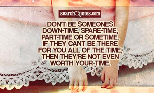 Don't be someones down-time, spare-time, part-time or sometime. If they cant be there for you all of the time, then they're not even worth your time.