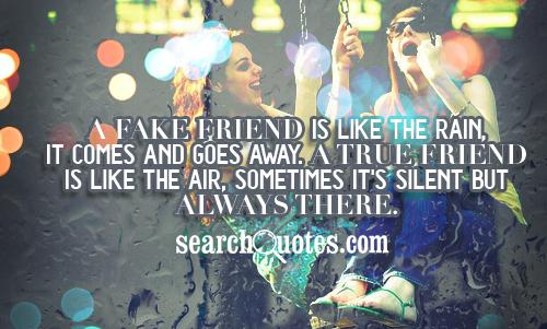 A fake friend is like the RAIN, it comes and goes away. A true friend is like the AIR, sometimes it's silent but always there.