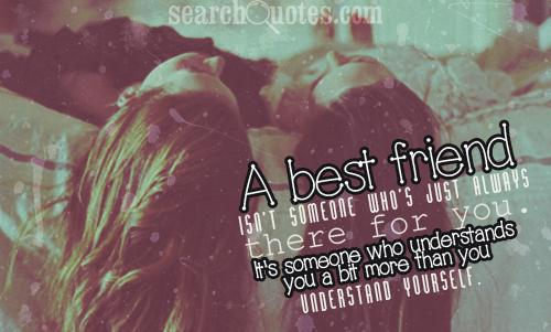 A best friend isn't someone who's just always there for you. It's someone who understands you a bit more than you understand yourself.