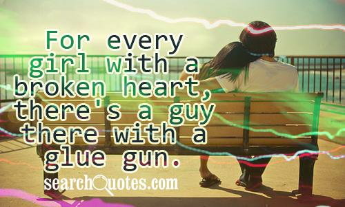 For every girl with a broken heart, there's a guy there with a glue gun.