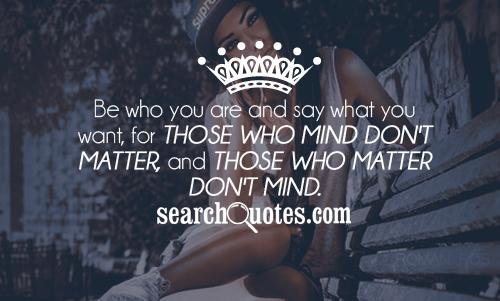 Be who you are and say what you want, for those who mind don't matter, and those who matter don't mind.