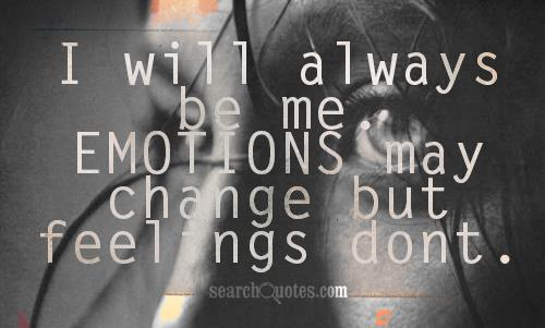 I will always be me. Emotions may change but feelings dont.