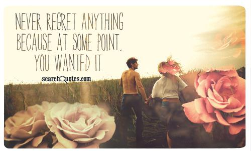 Never regret anything because at some point, you wanted it.