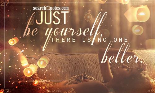 Just be yourself, there is no one better.