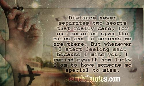 Distance never separates two hearts that really care, for our memories span the miles and in seconds we are there. But whenever I start feeling sad, because I miss you, I remind myself how lucky I am to have someone so special to miss.