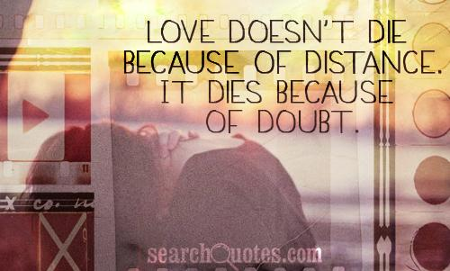 Love doesn't die because of distance. It dies because of doubt.