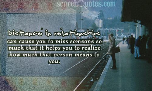 Distance in relationships can cause you to miss someone so much that it helps you to realize how much that person means to you.