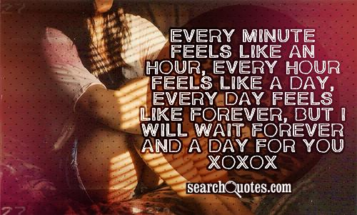 Every minute feels like an hour, every hour feels like a day, every day feels like forever, But I will wait forever and a day for you xoxox