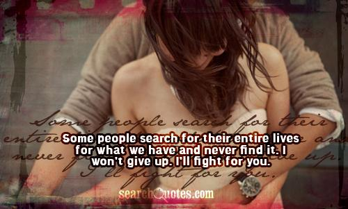 Some people search for their entire lives for what we have and never find it. I won't give up. I'll fight for you.