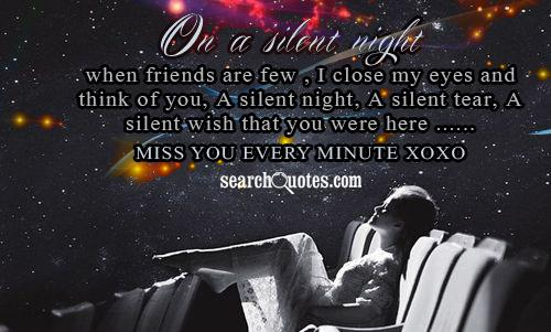 On a silent night when friends are few , I close my eyes and think of you, A silent night, A silent tear, A silent wish that you were here ...... Miss you every minute xoxo
