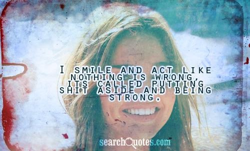 I smile and act like nothing is wrong, its called putting shit aside and being strong.