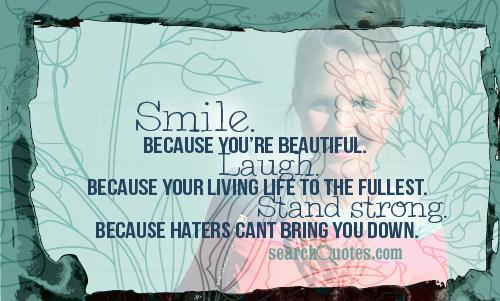 Smile. Because your beautiful. Laugh. Because your living life to the fullest. Stand strong. Because haters cant bring you down.