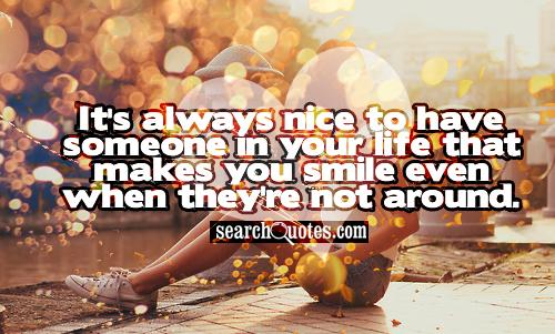 It's always nice to have someone in your life that makes you smile even when they're not around.