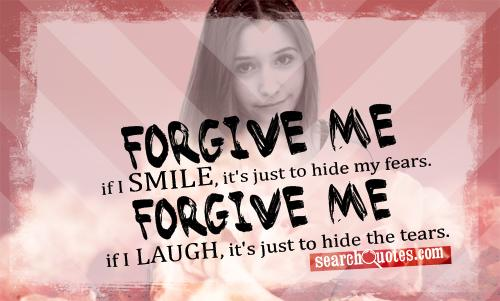 Forgive me if I smile, it's just to hide my fears. Forgive me if I laugh, it's just to hide the tears.