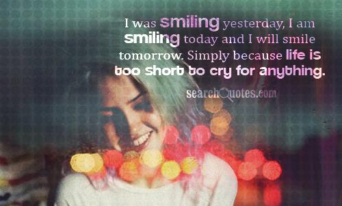 I was smiling yesterday, I am smiling today and I will smile tomorrow. Simply because life is too short to cry for anything.