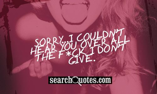 Sorry...I couldn't hear you over all the f*ck I don't give.