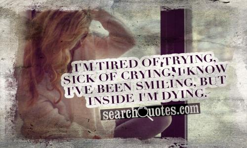 I'm tired of trying, sick of crying, I know I've been smiling, but inside I'm dying.