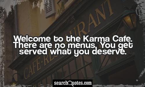 Welcome to the Karma Cafe. There are no menus. You get served what you deserve.