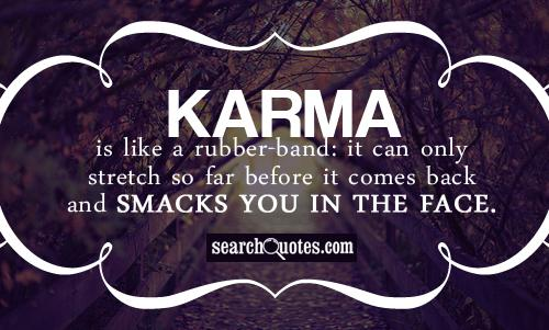 Karma is like a rubber-band: it can only stretch so far before it comes back and smacks you in the face.