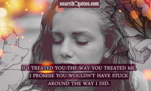 If I treated you the way you treated me, I promise you wouldn't have stuck around the way I did.