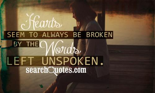 Hearts seem to always be broken, by the words left unspoken.