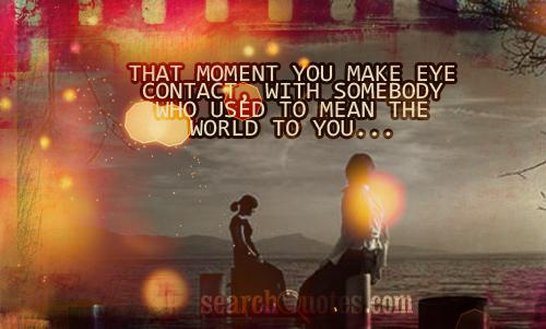 That moment you make eye contact, with somebody who used to mean the world to you...
