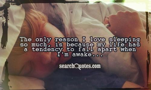 The only reason I love sleeping so much, is because my life has a tendency to fall apart when I'm awake...