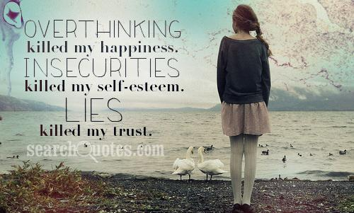 Overthinking killed my happiness. Insecurities killed my self-esteem. Lies killed my trust.