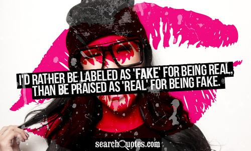 I'd rather be labeled as 'fake' for being real, than be praised as 'real' for being fake.