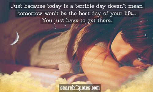 Just because today is a terrible day doesn't mean tomorrow won't be the best day of your life...You just have to get there.