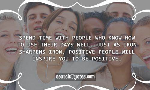 Spend time with people who know how to use their days well. Just as iron sharpens iron, positive people will inspire you to be positive.