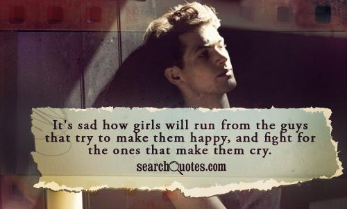 It's sad how girls will run from the guys that try to make them happy, and fight for the ones that make them cry.
