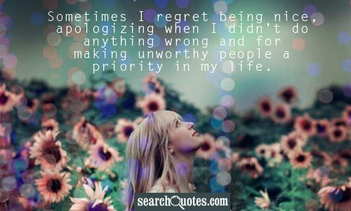 Sometimes I regret being nice, apologizing when I didn't do anything wrong and for making unworthy people a priority in my life.