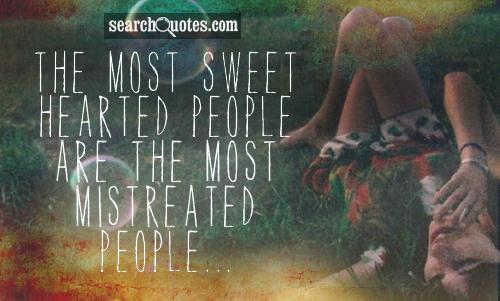 The most sweet hearted people are the most mistreated people...