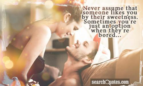 Never assume that someone likes you by their sweetness. Sometimes you're just an option when they're bored...