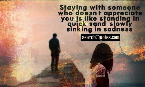 Staying with someone who doesn't appreciate you is like standing in quick sand, slowly sinking in sadness.