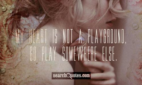 My heart is not a playground, go play somewhere else.