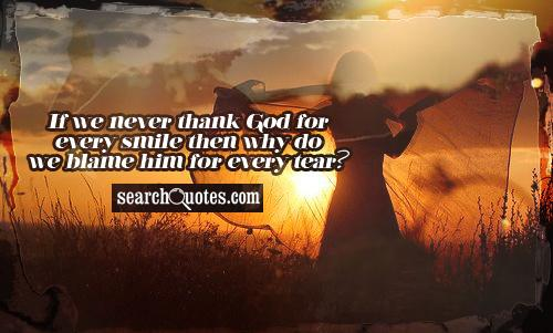 If we never thank God for every smile then why do we blame him for every tear?